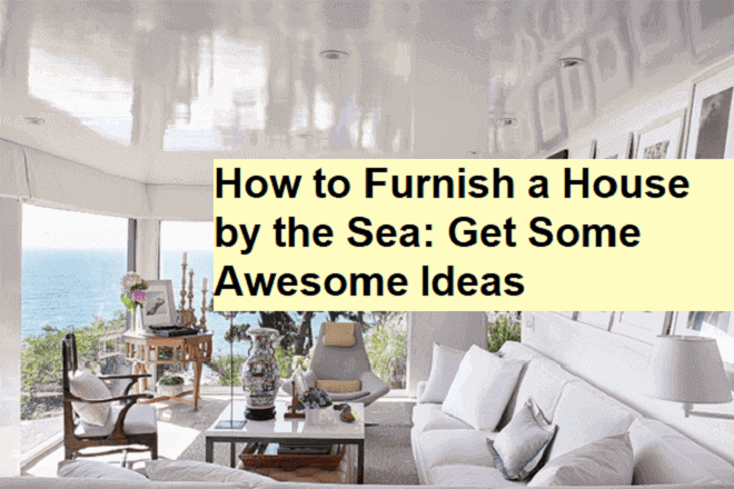 How to Furnish a House by the Sea - Get Some Awesome Ideas